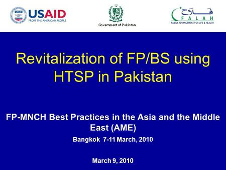 Revitalization of FP/BS using HTSP in Pakistan FP-MNCH Best Practices in the Asia and the Middle East (AME) Bangkok 7-11 March, 2010 March 9, 2010.