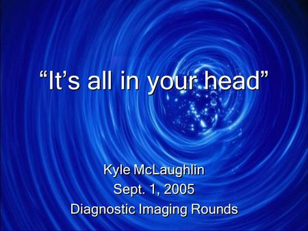 """It's all in your head"" Kyle McLaughlin Sept. 1, 2005 Diagnostic Imaging Rounds Kyle McLaughlin Sept. 1, 2005 Diagnostic Imaging Rounds."