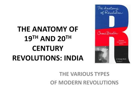 THE ANATOMY OF 19 TH AND 20 TH CENTURY REVOLUTIONS: INDIA THE VARIOUS TYPES OF MODERN REVOLUTIONS.