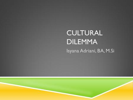 CULTURAL DILEMMA Isyana Adriani, BA, M.Si. WHY CULTURAL DILEMMA? It's a diplomatic strategy to understand cultures of other countries, which in turn determine.