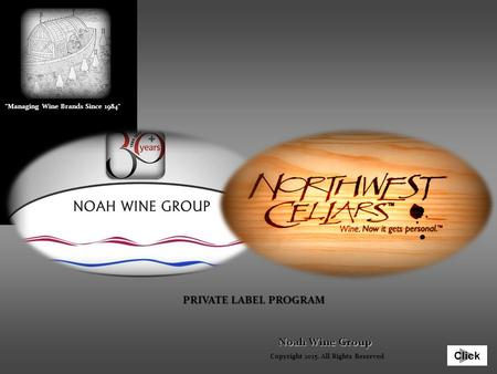 Click Noah Wine Group PRIVATE LABEL PROGRAM Copyright 2015. All Rights Reserved Managing Wine Brands Since 1984