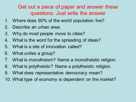 Get out a piece of paper and answer these questions. Just write the answer 1.Where does 90% of the world population live? 2.Describe an urban area. 3.Why.