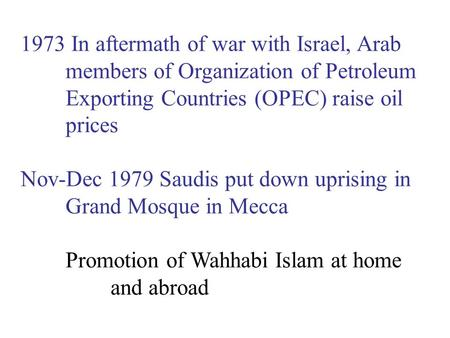 1973 In aftermath of war with Israel, Arab members of Organization of Petroleum Exporting Countries (OPEC) raise oil prices Nov-Dec 1979 Saudis put down.