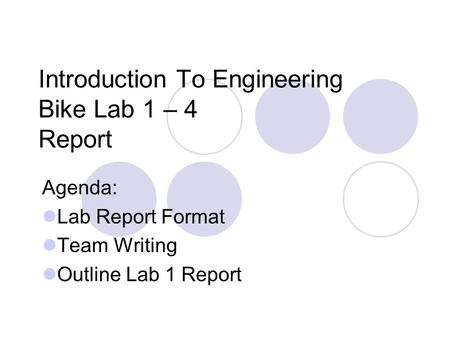 Introduction To Engineering Bike Lab 1 – 4 Report Agenda: Lab Report Format Team Writing Outline Lab 1 Report.