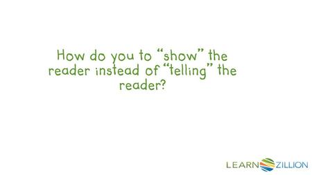 "How do you to ""show"" the reader instead of ""telling"" the reader?"
