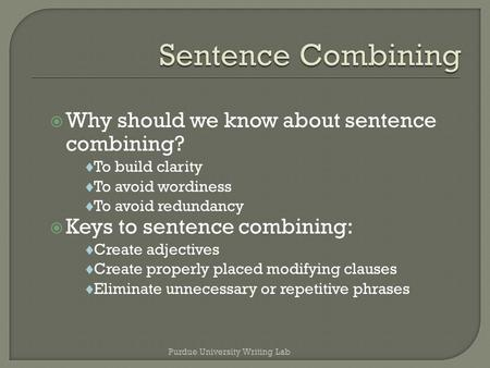  Why should we know about sentence combining?  To build clarity  To avoid wordiness  To avoid redundancy  Keys to sentence combining:  Create adjectives.