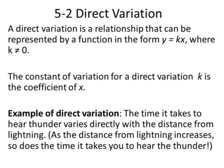 5-2 Direct Variation A direct variation is a relationship that can be represented by a function in the form y = kx, where k ≠ 0. The constant of variation.