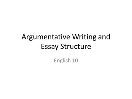 Argumentative Writing and Essay Structure English 10.