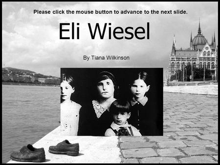 Eli Wiesel By Tiana Wilkinson Please click the mouse button to advance to the next slide.