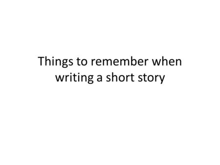 Things to remember when writing a short story. Plot-Keep it simple stupid There is a boy riding his push bike down the street…
