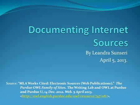 "By Leandra Sunseri April 5, 2013. Source: ""MLA Works Cited: Electronic Sources (Web Publications)."" The Purdue OWL Family of Sites. The Writing Lab and."