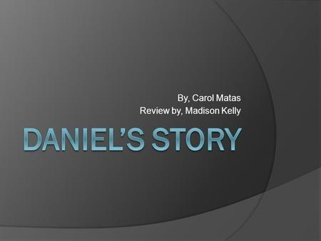 By, Carol Matas Review by, Madison Kelly. Introduction Daniel's story is a very educational story about a boy and his family during the Holocaust.