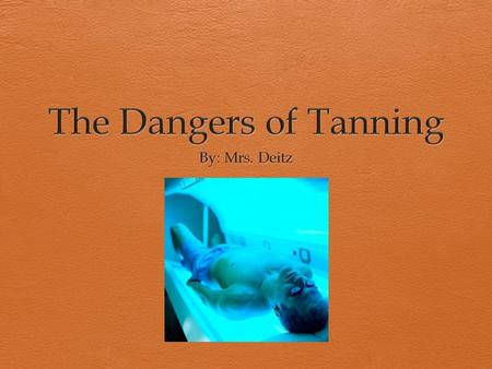 The Dangers of Tanning By: Mrs. Deitz.