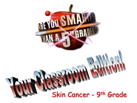 Skin Cancer - 9 th Grade Are You Smarter Than a 5 th Grader?
