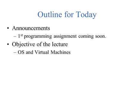 Outline for Today Announcements –1 st programming assignment coming soon. Objective of the lecture –OS and Virtual Machines.