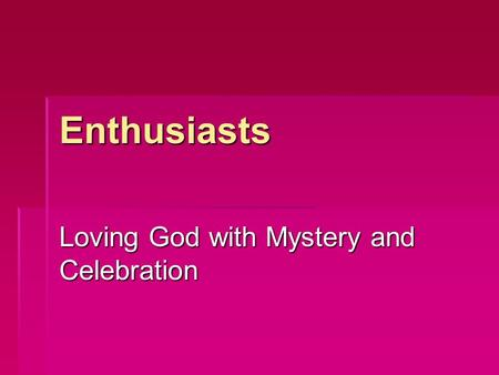 Enthusiasts Loving God with Mystery and Celebration.