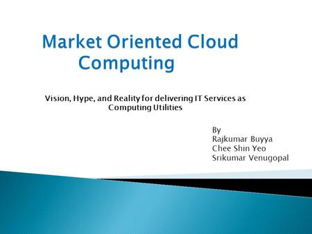 Vision, Hype, and Reality for delivering IT Services as Computing Utilities By Rajkumar Buyya Chee Shin Yeo Srikumar Venugopal.