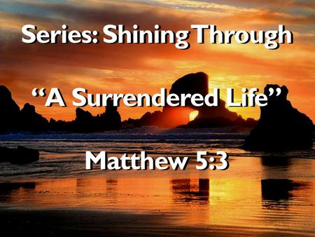"Series: Shining Through ""A Surrendered Life"" Matthew 5:3."