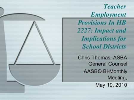 Teacher Employment Provisions In HB 2227: Impact and Implications for School Districts Chris Thomas, ASBA General Counsel AASBO Bi-Monthly Meeting, May.