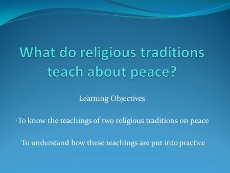 Learning Objectives To know the teachings of two religious traditions on peace To understand how these teachings are put into practice.