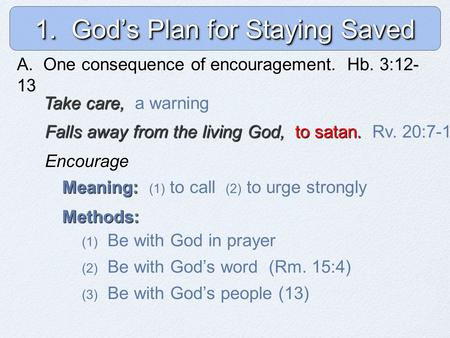 1. God's Plan for Staying Saved A. One consequence of encouragement. A. One consequence of encouragement. Hb. 3:12- 13 Take care, Take care, a warning.