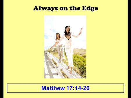 Always on the Edge Matthew 17:14-20. Always on the Edge The edge can be a scary place to live. An edge says that you are close to having something change.