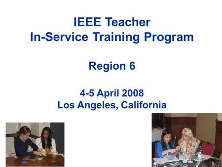 IEEE Teacher In-Service Training Program Region 6 4-5 April 2008 Los Angeles, California.
