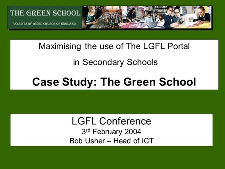 Maximising the use of The LGFL Portal in Secondary Schools Case Study: The Green School LGFL Conference 3 rd February 2004 Bob Usher – Head of ICT.