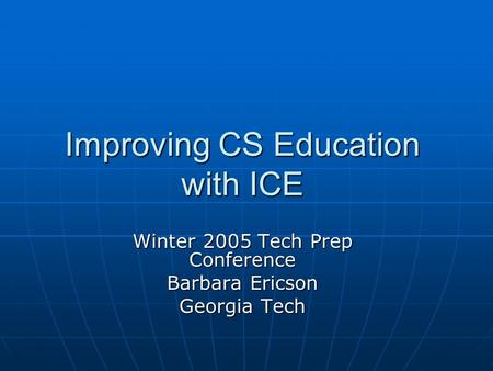 Improving CS Education with ICE Winter 2005 Tech Prep Conference Barbara Ericson Georgia Tech.
