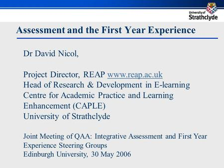 Assessment and the First Year Experience Dr David Nicol, Project Director, REAP www.reap.ac.ukwww.reap.ac.uk Head of Research & Development in E-learning.
