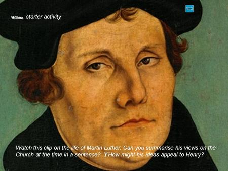  starter activity Watch this clip on the life of Martin Luther. Can you summarise his views on the Church at the time in a sentence?  How might his ideas.