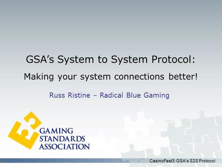 CasinoFest3: GSA's S2S Protocol GSA's System to System Protocol: Making your system connections better! Russ Ristine – Radical Blue Gaming.