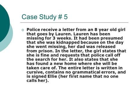Case Study # 5  Police receive a letter from an 8 year old girl that goes by Lauren. Lauren has been missing for 3 weeks. It had been presumed that she.