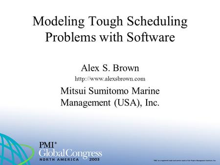 Modeling Tough Scheduling Problems with Software Alex S. Brown  Mitsui Sumitomo Marine Management (USA), Inc.