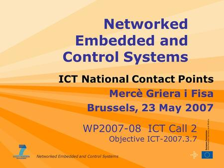 Networked Embedded and Control Systems WP2007-08 ICT Call 2 Objective ICT-2007.3.7 ICT National Contact Points Mercè Griera i Fisa Brussels, 23 May 2007.