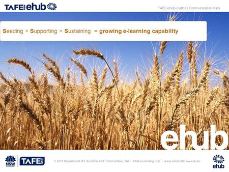 © 2011 Department of Education and Communities, TAFE NSW eLearning Hub | www.ehub.tafensw.edu.au Seeding > Supporting > Sustaining = growing e-learning.
