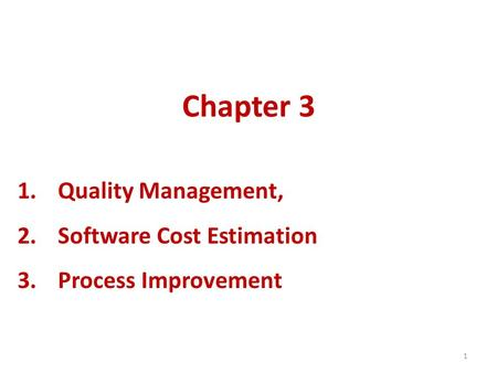 1 Chapter 3 1.Quality Management, 2.Software Cost Estimation 3.Process Improvement.