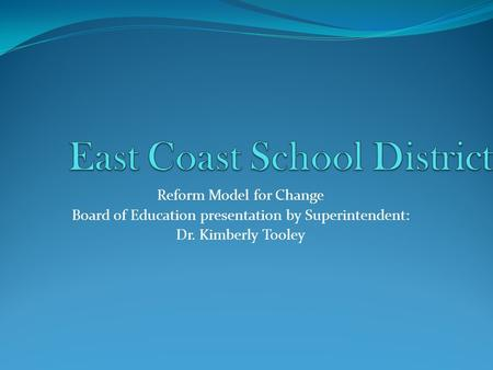 Reform Model for Change Board of Education presentation by Superintendent: Dr. Kimberly Tooley.