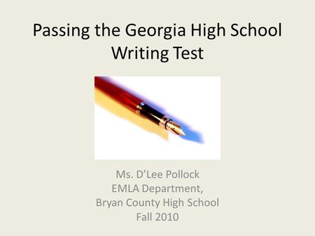 Passing the Georgia High School Writing Test Ms. D'Lee Pollock EMLA Department, Bryan County High School Fall 2010.