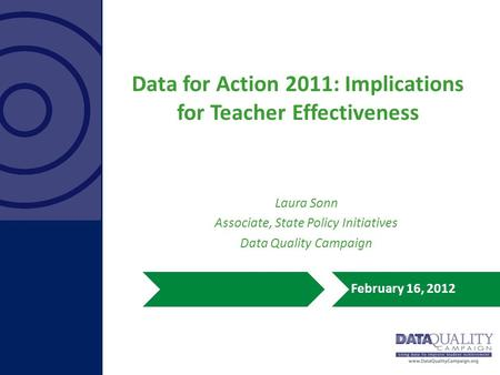 Data for Action 2011: Implications for Teacher Effectiveness February 16, 2012 Laura Sonn Associate, State Policy Initiatives Data Quality Campaign.