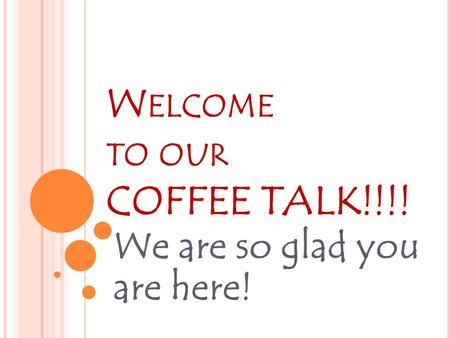 W ELCOME TO OUR COFFEE TALK!!!! We are so glad you are here!