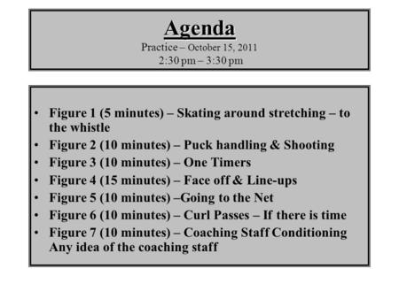Agenda Agenda Practice – October 15, 2011 2:30 pm – 3:30 pm Figure 1 (5 minutes) – Skating around stretching – to the whistle Figure 2 (10 minutes) – Puck.