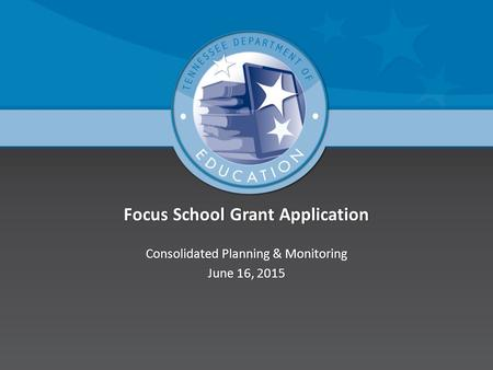 Focus School Grant ApplicationFocus School Grant Application Consolidated Planning & MonitoringConsolidated Planning & Monitoring June 16, 2015June 16,