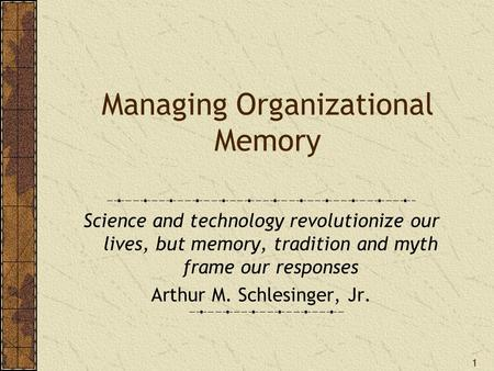 1 Managing Organizational Memory Science and technology revolutionize our lives, but memory, tradition and myth frame our responses Arthur M. Schlesinger,