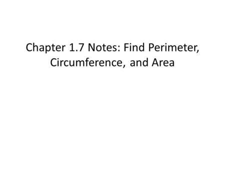 Chapter 1.7 Notes: Find Perimeter, Circumference, and Area