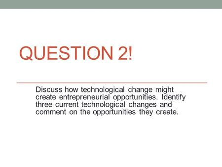 QUESTION 2! Discuss how technological change might create entrepreneurial opportunities. Identify three current technological changes and comment on the.