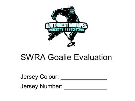 SWRA Goalie Evaluation Jersey Colour: ______________ Jersey Number: _____________.