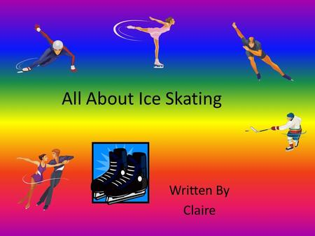 All About Ice Skating Written By Claire. Table of Contents Chapter 1 Where To Go3 Chapter 2 Safety Gear4 Chapter 3 How to Ice Skate5 Chapter 4 When You.