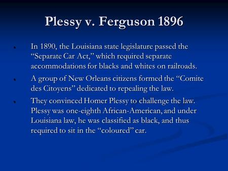 "Plessy v. Ferguson 1896  In 1890, the Louisiana state legislature passed the ""Separate Car Act,"" which required separate accommodations for blacks and."