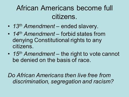 African Americans become full citizens. 13 th Amendment – ended slavery. 14 th Amendment – forbid states from denying Constitutional rights to any citizens.